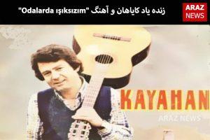 """زنده یاد کایاهان و آهنگ """"Odalarda ışıksızım"""""""