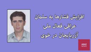 افزایش فشارها به سلمان عراقی فعال ملی آزربایجان در خوی