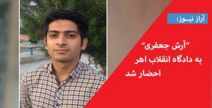 آرش جعفری به دادگاه انقلاب اهر احضار شد