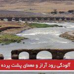 آلودگی رود آراز و معمای پشت پرده آن