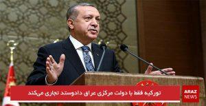 تورکیه فقط با دولت مرکزی عراق دادوستد تجاری میکند