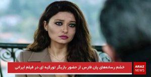 خشم رسانههای پان فارس از حضور بازیگر تورکیه ای در فیلم ایرانی
