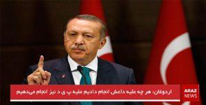 اردوغان: هر چه علیه داعش انجام دادیم علیه پ ی د نیز انجام میدهیم