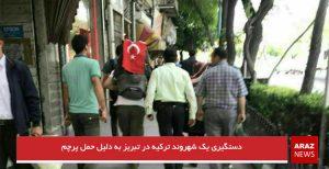 دستگیری یک شهروند ترکیه در تبریز به دلیل حمل پرچم