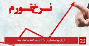 ارزش پول ملی ایران ۱۲۰ درصد کاهش داشته است