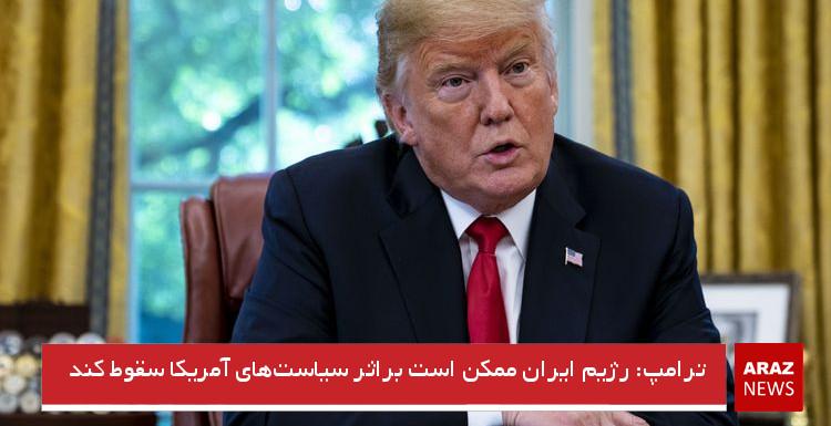 ترامپ: رژیم ایران ممکن است براثر سیاستهای آمریکا سقوط کند