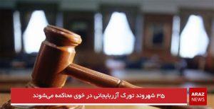 ۳۵ شهروند تورک آزربایجانی در خوی محاکمه میشوند
