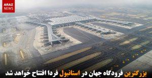 بزرگترین فرودگاه جهان در استانبول فردا افتتاح خواهد شد