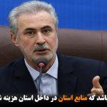 اولویت ما باید این باشد که منابع استان در داخل استان هزینه شود و به...