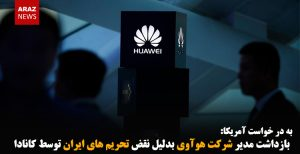 بازداشت مدیر شرکت هوآوی بدلیل نقض تحریم های ایران توسط کانادا