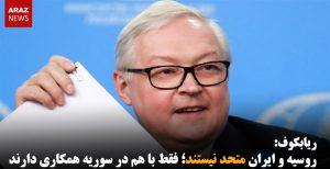 ریابکوف: روسیه و ایران متحد نیستند؛ فقط با هم در سوریه همکاری دارند
