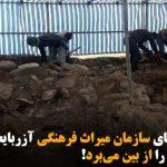 کاوشهای سازمان میراث فرهنگی آزربایجان آثار تاریخی را از بین میبرد!