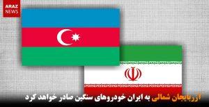آزربایجان شمالی به ایران خودروهای سنگین صادر خواهد کرد