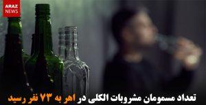 تعداد مسمومان مشروبات الکلی در اهر به ۷۳ نفر رسید