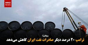 ترامپ ۲۰ درصد دیگر صادرات نفت ایران کاهش میدهد