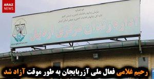 رحیم غلامی فعال ملی آزربایجان به طور موقت آزاد شد