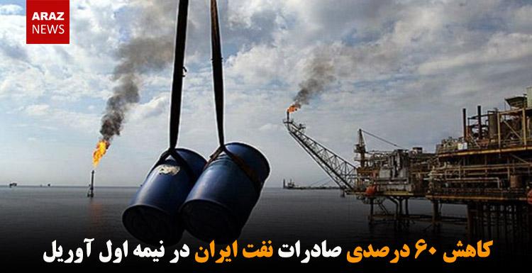 کاهش ۶۰ درصدی صادرات نفت ایران در نیمه اول آوریل