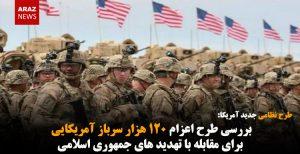 بررسی طرح اعزام ۱۲۰ هزار سرباز آمریکایی برای مقابله با تهدید های جمهوری اسلامی