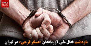 بازداشت فعال ملی آزربایجان «عسگر فرجی» در تهران