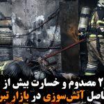 ۲ کشته، ۲۹ مصدوم و خسارت بیش از ۱۲۰ مغازه؛ حاصل آتشسوزی در بازار تبریز