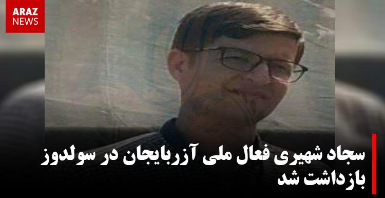 سجاد شهیری فعال ملی آزربایجان در سولدوز بازداشت شد