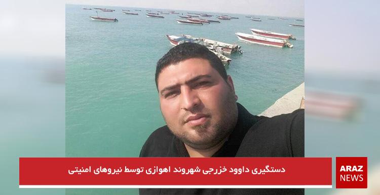 دستگیری داوود خزرجی شهروند اهوازی توسط نیروهای امنیتی