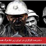 ۸۰درصد کارگران در ایران زیر خط مرگ هستند