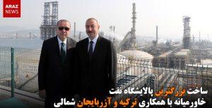 ساخت بزرگترین پالایشگاه نفت خاورمیانه با همکاری ترکیه و آزربایجان شمالی