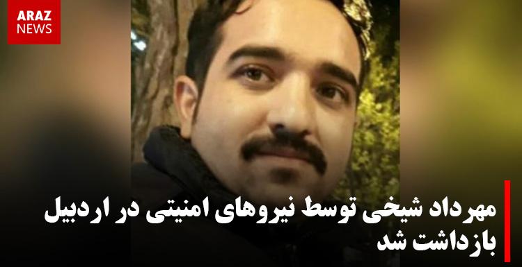 مهرداد شیخی توسط نیروهای امنیتی در اردبیل بازداشت شد